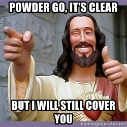 buddy jesus - Powder Go, it's clear but I will still cover you