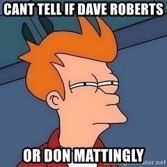 Fry squint - Cant tell if Dave roberTs  Or don mattingly