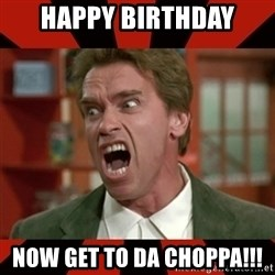 Arnold Schwarzenegger 1 - Happy birthday Now Get to da choppa!!!
