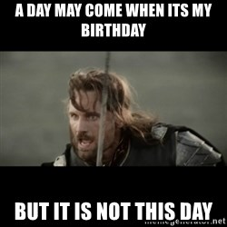 But it is not this Day ARAGORN - a day may come when its my birthday but it is not this day