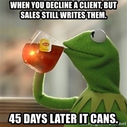 Kermit The Frog Drinking Tea - When you decline a client, but sales still writes them. 45 days later it canS.