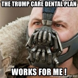 Bane - The trump care dental plan works for me !