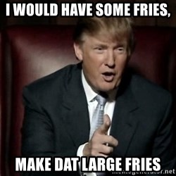 Donald Trump - I would have some fries, Make DAT LARGE fries