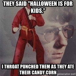 """PTSD Karate Kyle - They said """"Halloween is for kids."""" I throat punched them as they ate their candy corn"""