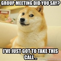 so doge - Group meeting did you say? I've just got to take this call ..