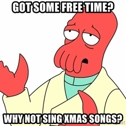 Why not zoidberg? - Got some free time? why not sing xmas songs?