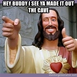 buddy jesus - Hey Buddy I see ya made it out the cave
