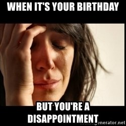 First World Problems - when it's your birthday but you're a disappointment