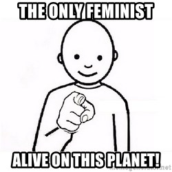 GUESS WHO YOU - the only feminist  alive on this planet!