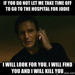 liam neeson taken - IF YOU do not let me take time off to go to the hospital for jodie I will look for you, I will find you and I will kill you