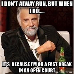 The Most Interesting Man In The World - I don't alway run, but when i DO..... It's  because I'm on a fast break in an open court