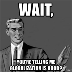 Correction Guy - Wait,  you're telling me globalization is good?