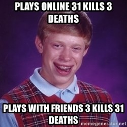 Bad Luck Brian - plays online 31 kills 3 deaths plays with friends 3 kills 31 deaths