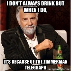 The Most Interesting Man In The World - I don't always drink but when i do, It's because of the zimmerman telegraph