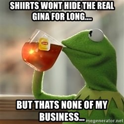 Kermit The Frog Drinking Tea - Shiirts wont hide the real Gina for long.... but thats none of my business...