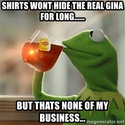 Kermit The Frog Drinking Tea - shirts wont hide the real gina for long...... but thats none of my business...