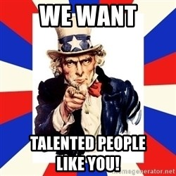 uncle sam i want you - we want TALENTED PEOPLE                      like you!