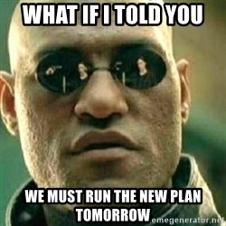 What If I Told You - what if i told you we must run the new plan tomorrow