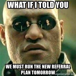 What If I Told You - what if i told you we must run the new referral plan tomorrow