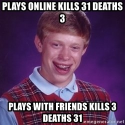 Bad Luck Brian - plays online kills 31 deaths 3 plays with friends kills 3 deaths 31