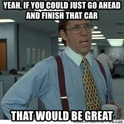 Yeah If You Could Just - yeah, if you could just go ahead and finish that car  That would be great