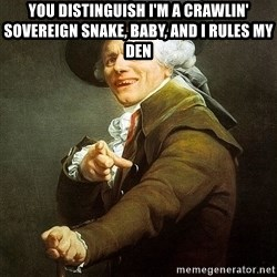Ducreux - You distinguish I'm a crawlin' sovereign snake, baby, and I rules my den