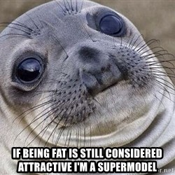 Awkward Moment Seal - if being fat is still considered attractive i'm a supermodel