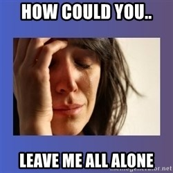 woman crying - How could you..  LEAVe me all alone