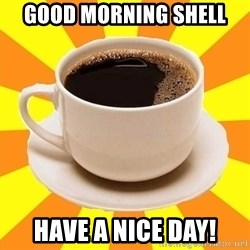 Cup of coffee - Good morning Shell Have a nice day!