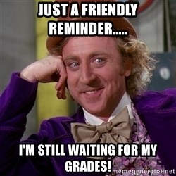 Willy Wonka - Just a friendly reminder..... I'm still WAITING for my grades!
