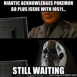 Waiting For - Niantic Acknowledges pokemon go plus issue with ios11... still waiting