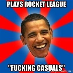 """Obama - Plays rocket league """"fucking casualS"""""""