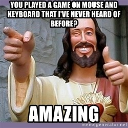 buddy jesus - You played a game on mouse and keyboard that I've never heard of before? amazing