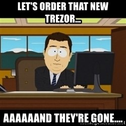 and they're gone - Let's order that new trezor... AaaaaAnd they're gone....