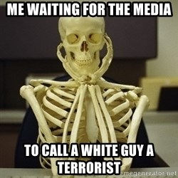 Skeleton waiting - Me waiting for the Media To call a white guy a terrorist
