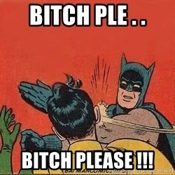 batman slap robin - Bitch PLE . . Bitch please !!!