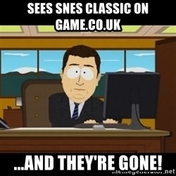 and they're gone - SEES SNES CLASSIC ON GAME.co.uk ...and they're gone!