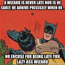 batman slap robin - A WIzard is never late NOR is he early, he ARRIVe precisely when he . .  No excuse for being late you lazy ass wizard