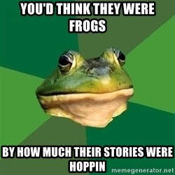 Foul Bachelor Frog - you'd think they were frogs by how much their stories were hoppin