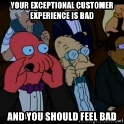 You should Feel Bad - Your exceptional cUstomer experience Is bad And you should feel bad