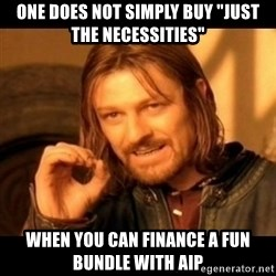 """Does not simply walk into mordor Boromir  - One does not simply buy """"Just the necessities""""  When you can finance a fun bundle with AIP"""