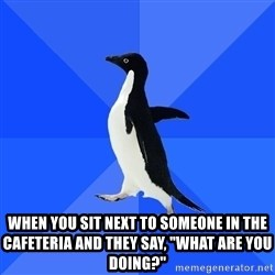 """Socially Awkward Penguin - WHEN YOU SIT NEXT TO SOMEONE IN THE CAFETERIA and they say, """"what are you doing?"""""""