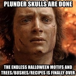 Frodo  - Plunder skulls are done the endless halloween motifs and trees/bushes/recipes is finally over