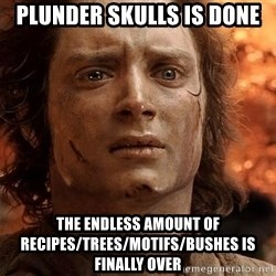Frodo  - Plunder skulls is done The endless AMOUNT of recipes/trees/motifs/bushes is finally over