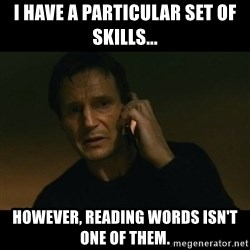 liam neeson taken - I have a particular set of skills... however, reading words isn't one of them.