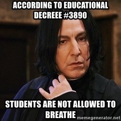 Professor Snape - according to educational decreee #3890 Students are not allowed to breathe