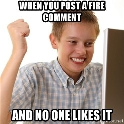 First Day on the internet kid - when you post a fire comment and no one likes it