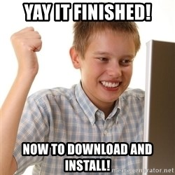 First Day on the internet kid - yay it finished! Now to download and install!