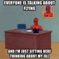 and im just sitting here masterbating - everyone is talking about flying and I'm just sitting here thinking about my jill
