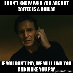 liam neeson taken - i don't know who you are but coffee is a dollar if you don't pay, we will find you and make you pay